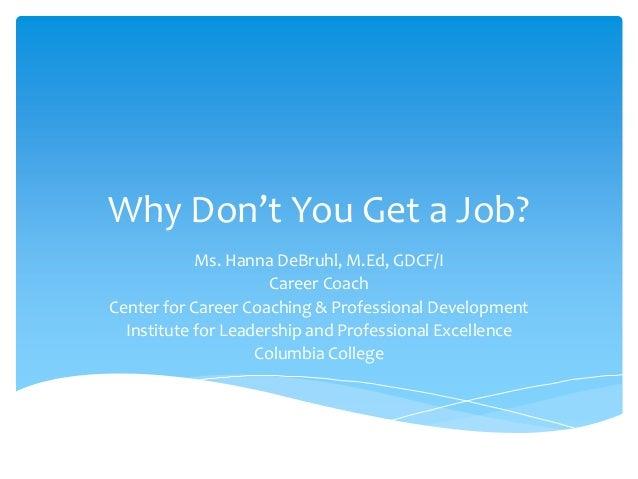 Why Don't You Get a Job? Ms. Hanna DeBruhl, M.Ed, GDCF/I Career Coach Center for Career Coaching & Professional Developmen...