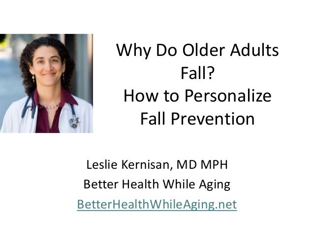 Why Do Older Adults Fall? How to Personalize Fall Prevention Leslie Kernisan, MD MPH Better Health While Aging BetterHealt...