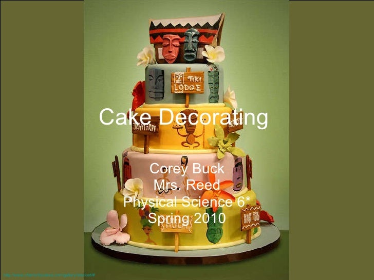Cake Decorating   Corey Buck Mrs. Reed Physical Science 6* Spring 2010 http://www.charmcitycakes.com/gallery/stacked/#