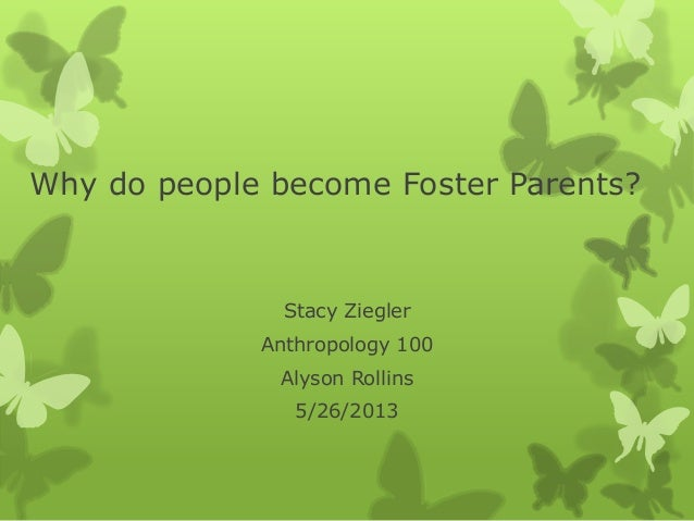 Why do people become Foster Parents?Stacy ZieglerAnthropology 100Alyson Rollins5/26/2013