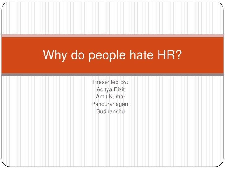 Why do people hate HR?        Presented By:         Aditya Dixit         Amit Kumar        Panduranagam         Sudhanshu