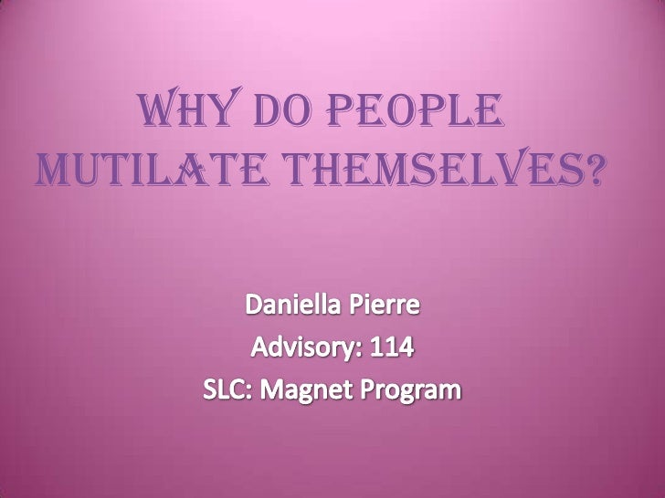 Why Do People Mutilate Themselves?<br />Daniella Pierre<br />Advisory: 114<br />SLC: Magnet Program<br />