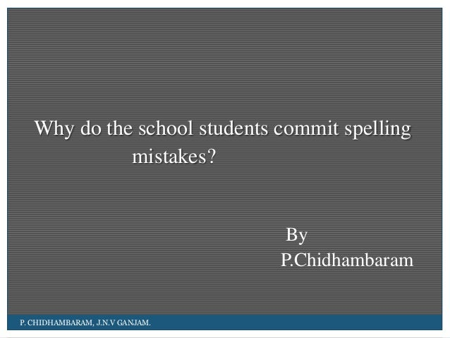 Why do the school students commit spelling mistakes? By P.Chidhambaram P. CHIDHAMBARAM ...