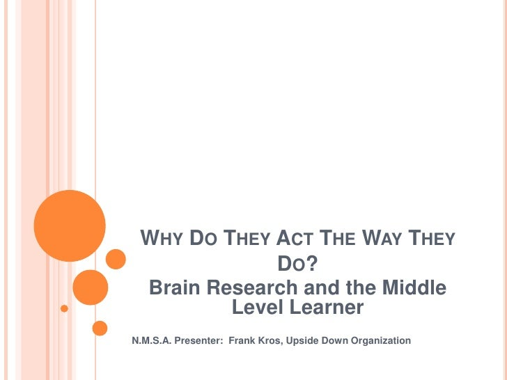 Why Do They Act The Way They Do?<br />Brain Research and the Middle Level Learner<br />N.M.S.A. Presenter:  Frank Kros, Up...