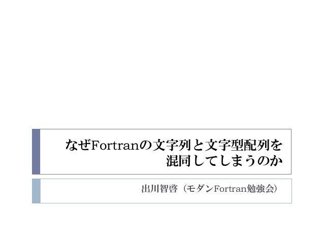 なぜFortranの文字列と文字型配列を 混同してしまうのか 出川智啓(モダンFortran勉強会)