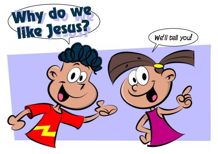 Why d weWhy do  o welike J esus?like Jesus?    We'll tell you!