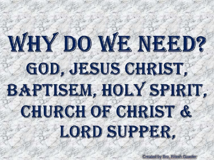 Why do WE NEED?GOD, JESUS CHRIST, BAPTISEM, HOLY Spirit, Church Of Christ & 	Lord Supper,<br />Created by Bro, Ritesh Gowd...