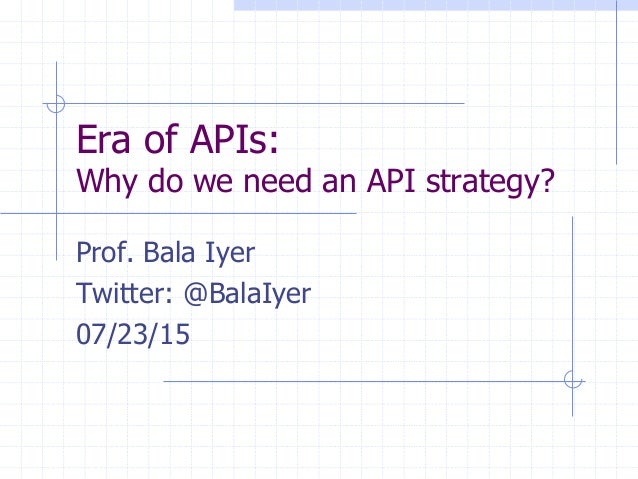 Era of APIs: Why do we need an API strategy? Prof. Bala Iyer Twitter: @BalaIyer 07/23/15