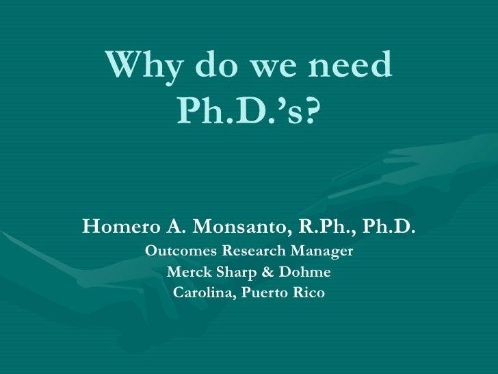 Why do we need Ph.D.'s? Homero A. Monsanto, R.Ph., Ph.D. Outcomes Research Manager Merck Sharp & Dohme Carolina, Puerto Rico