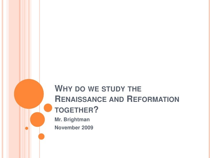 Why do we study the Renaissance and Reformation together?<br />Mr. Brightman<br />November 2009<br />