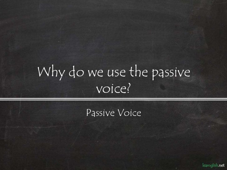 Why do we use the passive        voice?       Passive Voice