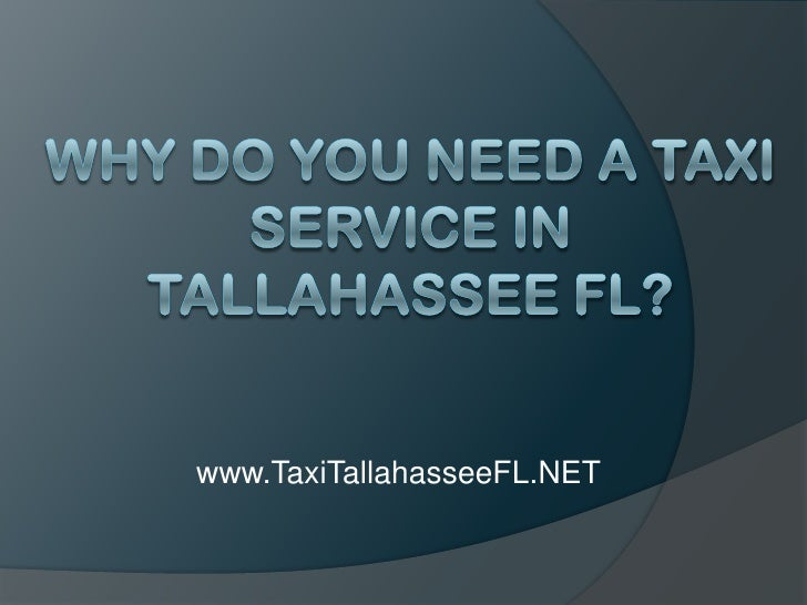 Why Do You Need a Taxi Service in Tallahassee FL?<br />www.TaxiTallahasseeFL.NET<br />