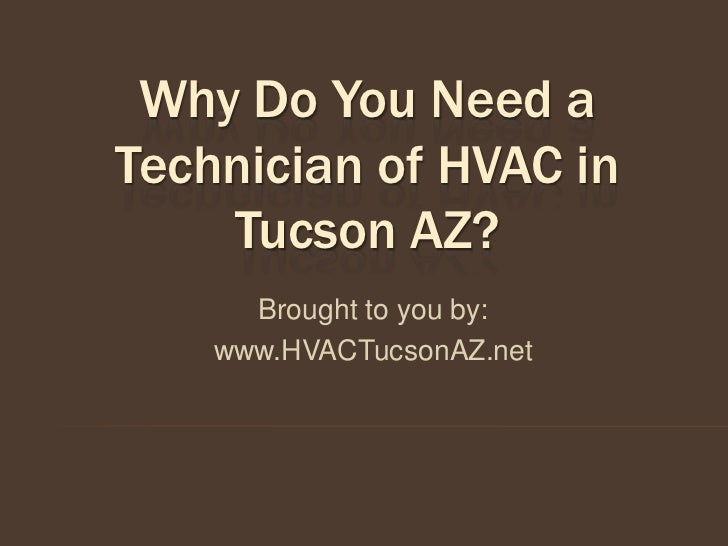 Why Do You Need aTechnician of HVAC in    Tucson AZ?      Brought to you by:    www.HVACTucsonAZ.net