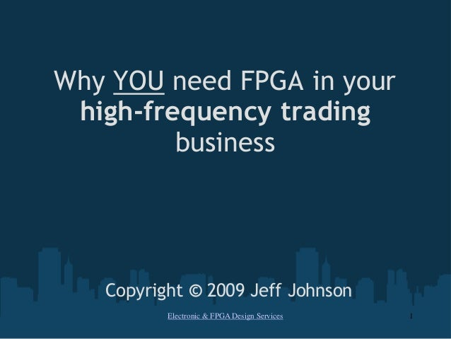 Why YOU need FPGA in yourhigh-frequency tradingbusinessCopyright © 2009 Jeff JohnsonElectronic & FPGA Design Services 1