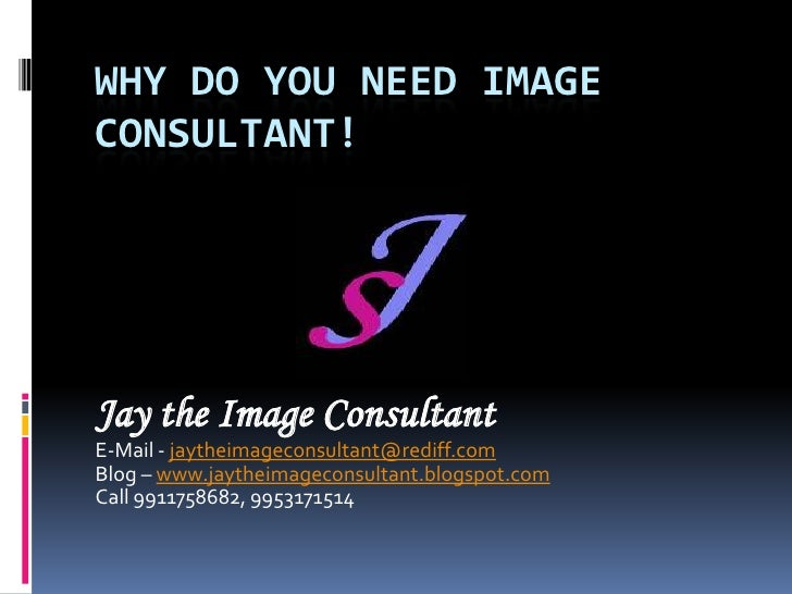 Why do you need image consultant!<br />Jay the Image Consultant<br />E-Mail - jaytheimageconsultant@rediff.com<br />Blog –...