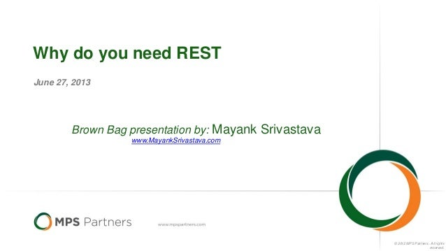 © 2012 MPS Partners.. All rights reserved. Why do you need REST June 27, 2013 Brown Bag presentation by: Mayank Srivastava...