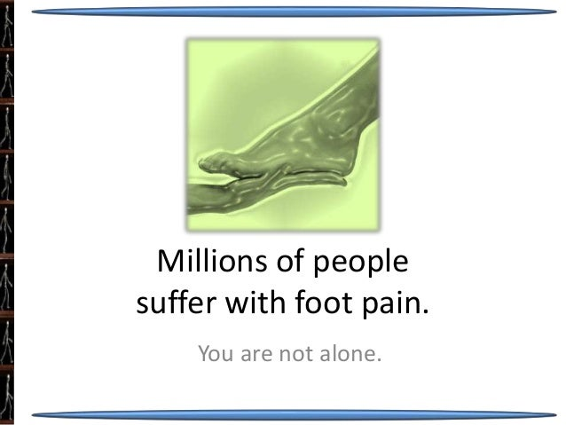 Millions of people suffer with foot pain. You are not alone.