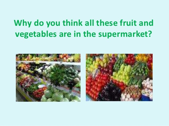 Why do you think all these fruit andvegetables are in the supermarket?