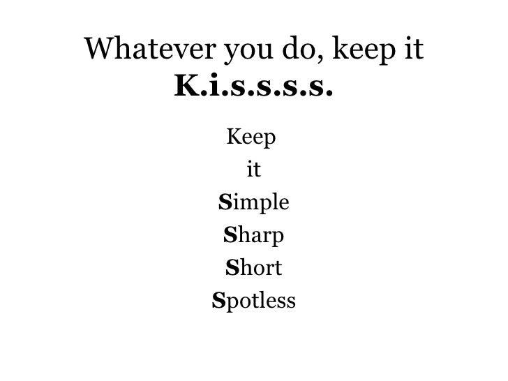 Whatever you do, keep it K.i.s.s.s.s. <ul><li>Keep  </li></ul><ul><li>it </li></ul><ul><li>S imple </li></ul><ul><li>S har...