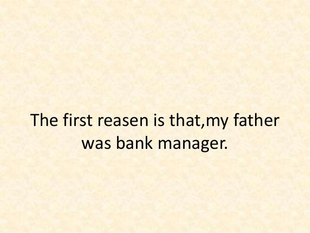 why do you want to become bank manager 2 the first reasen is thatmy father was bank manager - Being A Manager Why Do You Want To Be A Manager