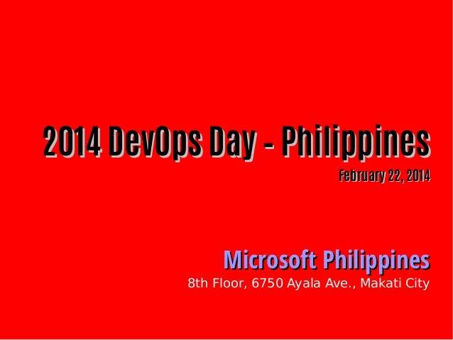 2014 DevOps Day – Philippines February 22, 2014  Microsoft Philippines  8th Floor, 6750 Ayala Ave., Makati City