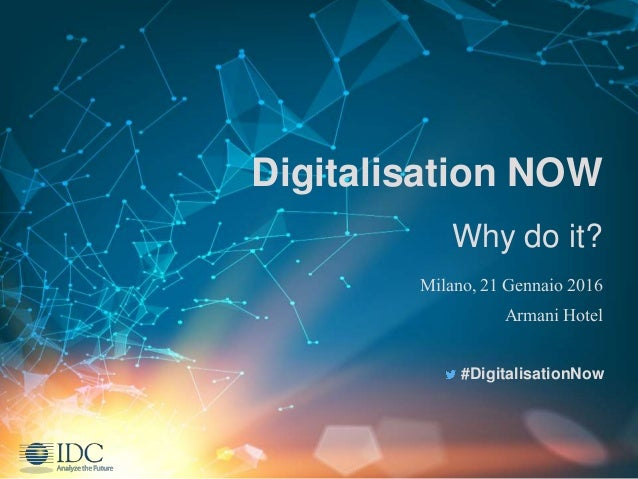 Digitalisation NOW Why do it? Milano, 21 Gennaio 2016 Armani Hotel #DigitalisationNow