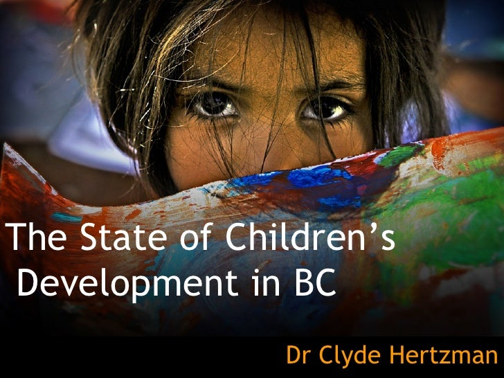 The State of Children's Development in BC Dr Clyde Hertzman