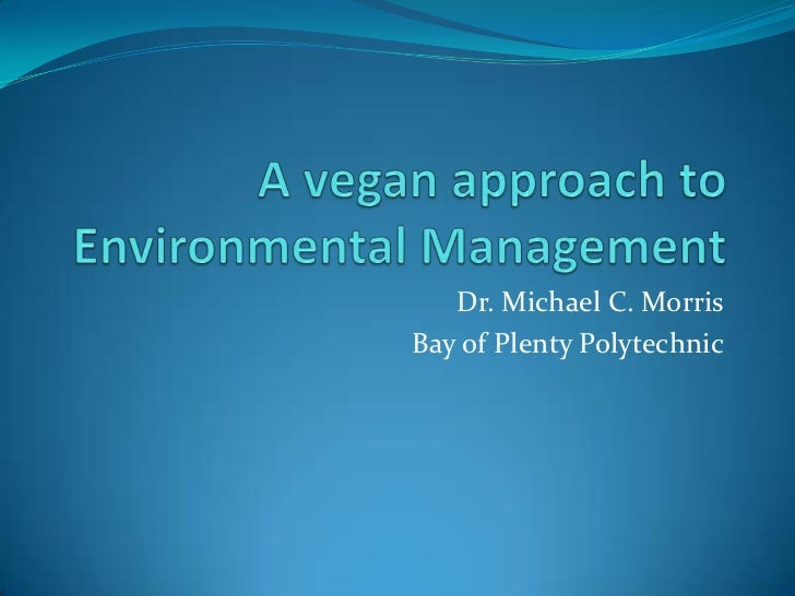 A vegan approach to Environmental Management<br />Dr. Michael C. Morris<br />Bay of Plenty Polytechnic<br />