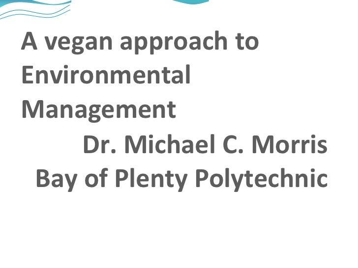 A vegan approach to Environmental Management Dr. Michael C. Morris Bay of Plenty Polytechnic
