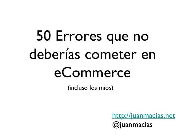 50 Errores que nodeberías cometer en    eCommerce     (incluso los mios)                      http://juanmacias.net       ...