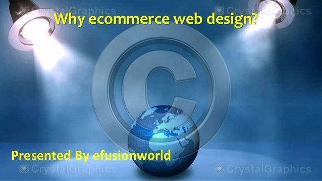 Why ecommerce web design? Presented By efusionworld