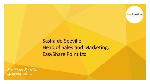 EasySharePoint. Sasha de Speville Head of Sales and Marketing, EasyShare Point Ltd Sasha de Speville @sasha_de_S