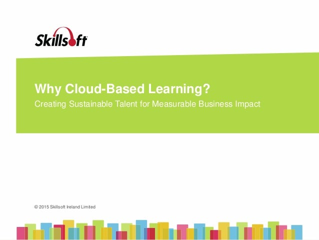 © 2015 Skillsoft Ireland Limited © 2015 Skillsoft Ireland Limited Why Cloud-Based Learning? Creating Sustainable Talent fo...