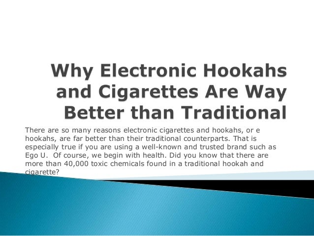 There are so many reasons electronic cigarettes and hookahs, or e hookahs, are far better than their traditional counterpa...