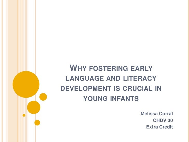 Why fostering early language and literacy developmentis crucial in young infants<br />Melissa Corral<br />CHDV 30<br />Ext...