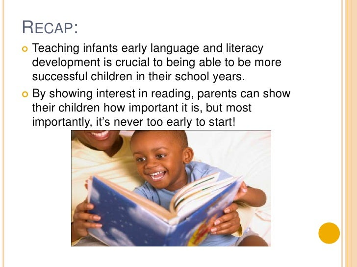 Recap:<br />Teaching infants early language and literacy development is crucial to being able to be more successful childr...