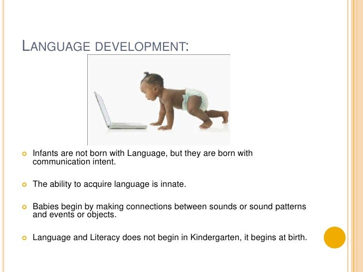 Language development:<br />Infants are not born with Language, but they are born with communication intent.<br />The abili...