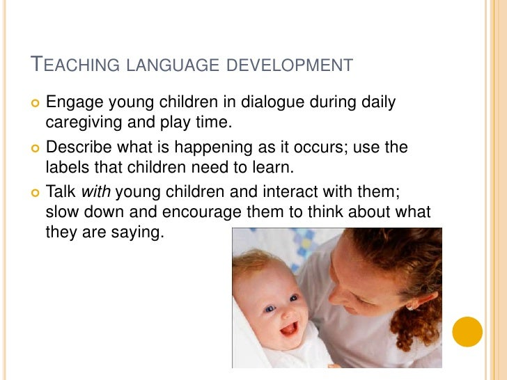 Teaching language development<br />Engage young children in dialogue during daily  caregiving and play time.<br />Describe...