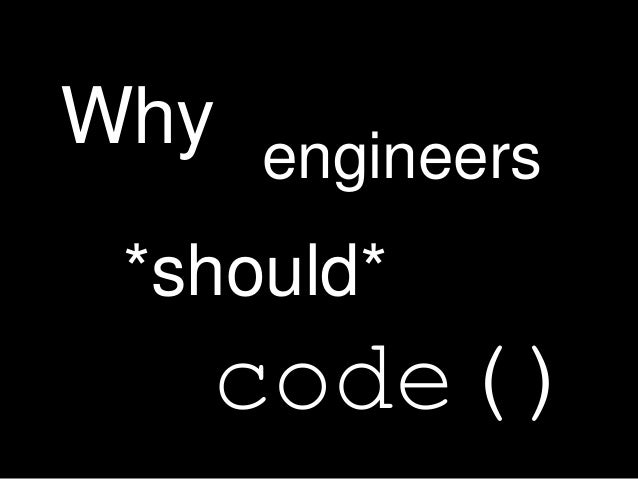 Why engineers *should* code()
