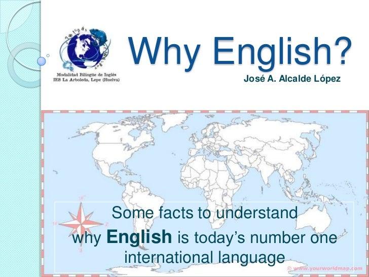 WhyEnglish?<br />José A. Alcalde López<br />Somefactstounderstand<br />whyEnglishistoday'snumberoneinternationallanguage<b...