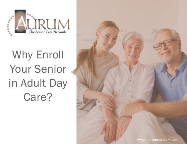 Why Enroll Your Senior in Adult Day Care? www.aurumnetwork.com