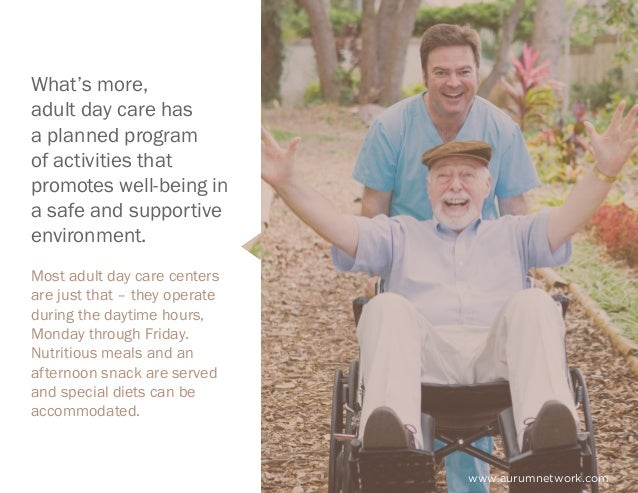 www.aurumnetwork.com What's more, adult day care has a planned program of activities that promotes well-being in a safe an...