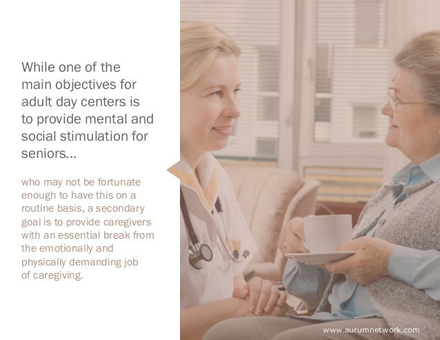 www.aurumnetwork.com While one of the main objectives for adult day centers is to provide mental and social stimulation fo...