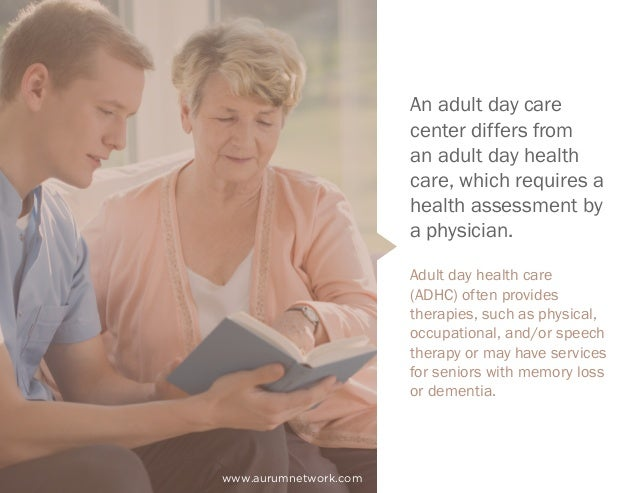 An adult day care center differs from an adult day health care, which requires a health assessment by a physician. Adult d...