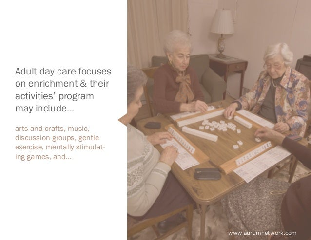 www.aurumnetwork.com Adult day care focuses on enrichment & their activities' program may include... arts and crafts, musi...