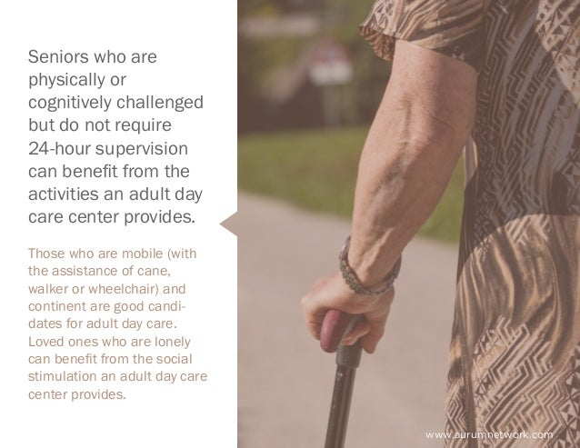 www.aurumnetwork.com Seniors who are physically or cognitively challenged but do not require 24-hour supervision can benef...