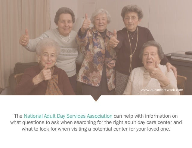 www.aurumnetwork.com The National Adult Day Services Association can help with information on what questions to ask when s...