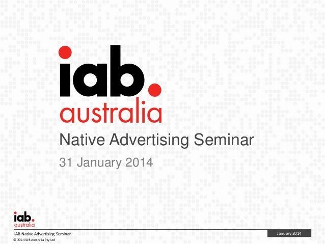 Native Advertising Seminar 31 January 2014  IAB Native Advertising Seminar © 2014 IAB Australia Pty Ltd  January 2014