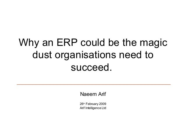 Why an ERP could be the magic dust organisations need to succeed. Naeem Arif 26th February 2009 Arif Intelligence Ltd
