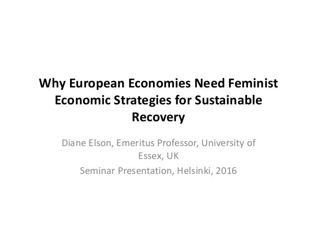 Why European Economies Need Feminist Economic Strategies for Sustainable Recovery Diane Elson, Emeritus Professor, Univers...